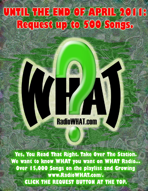 UNTIL THE END OF APRIL 2011: Request up to 500 Songs. Yes, You Read That Right. Take Over The Station. We want to know WHAT you want on WHAT Radio... Over 15,000 Songs on the playlist and Growing http://www.RadioWHAT.com/. CLICK THE REQUEST BUTTON AT THE TOP.